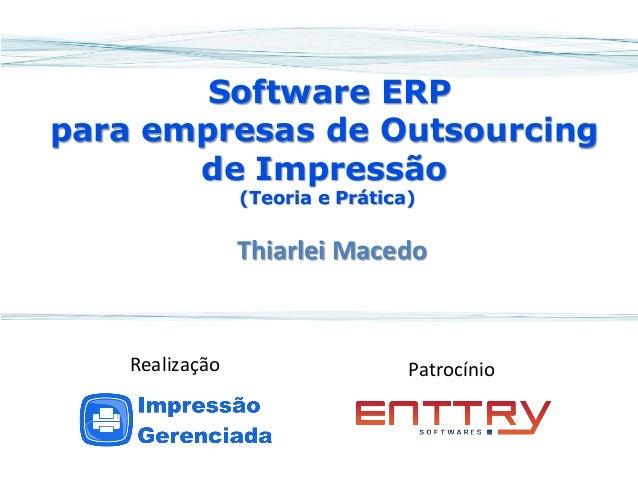 Software ERP para empresas de Outsourcing de Impressão (Teoria e Prática)  Thiarlei Macedo  Patrocínio  Realização