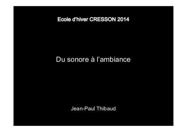 Ecole d'hiver CRESSON 2014  Du sonore à l'ambiance  Jean-Paul Thibaud