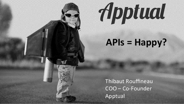 APIs	   =	   Happy?	     Thibaut	   Rouffineau	   	    COO	   –	   Co-­‐Founder	    Apptual