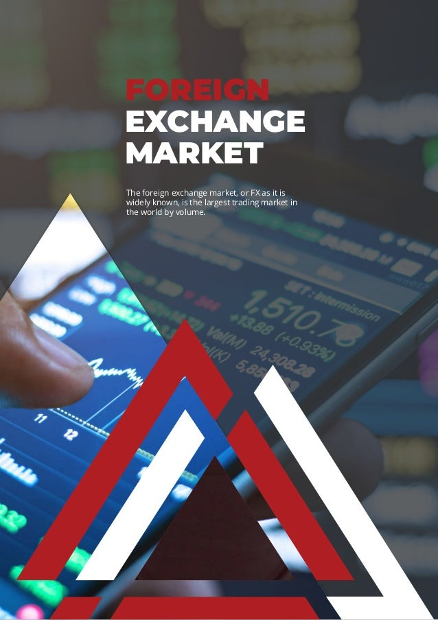 FOREIGN EXCHANGE MARKET The foreign exchange market, or FX as it is widely known, is the largest trading market in the wor...