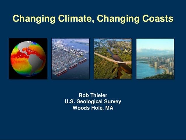Changing Climate, Changing Coasts  Rob Thieler U.S. Geological Survey Woods Hole, MA
