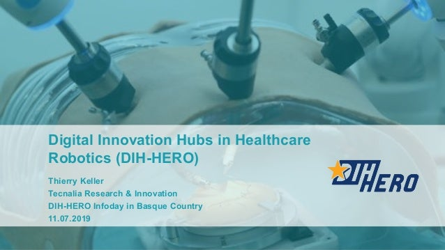 Digital Innovation Hubs in Healthcare Robotics (DIH-HERO) Thierry Keller Tecnalia Research & Innovation DIH-HERO Infoday i...