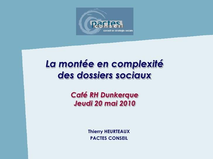 La montée en complexité    des dossiers sociaux     Café RH Dunkerque      Jeudi 20 mai 2010           Thierry HEURTEAUX  ...