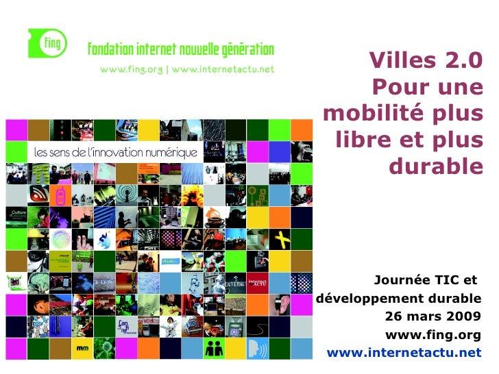 Villes 2.0 Pour une mobilité plus libre et plus durable Journée TIC et  développement durable 26 mars 2009 www.fing.org ww...