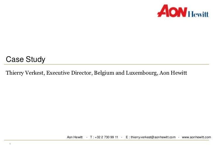 Case Study<br />Thierry Verkest, Executive Director, Belgium and Luxembourg, Aon Hewitt<br />Aon Hewitt    -   T : +32 2 7...