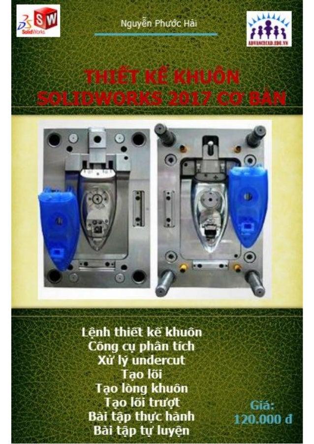 Nguyễn Phước Hải Thiết kế khuôn Solidworks 2017 cơ bản 1 www.advancecad.edu.vn -www.ungdungmaytinh.com Lời nói đầu Thiết k...