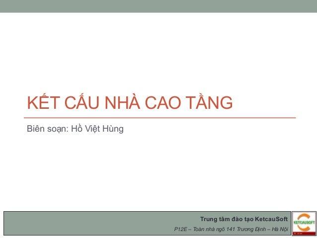 KẾT CẤU NHÀ CAO TẦNG Biên soạn: Hồ Việt Hùng Trung tâm đào tạo KetcauSoft P12E – Toàn nhà ngõ 141 Trương Định – Hà Nội