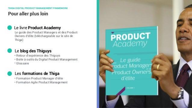 Pour aller plus loin Le blog des Thiguys Le livre Product Academy THIGA DIGITAL PRODUCT MANAGEMENT FRAMEWORK Les formation...