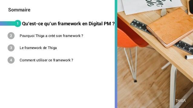 Sommaire Qu'est-ce qu'un framework en Digital PM ? Comment utiliser ce framework ? Le framework de Thiga Pourquoi Thiga a ...