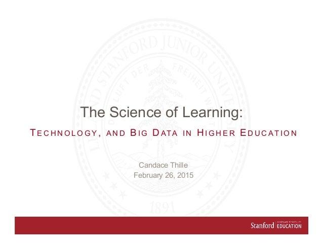 Candace Thille February 26, 2015 TE C H N O L O G Y , A N D BI G DATA I N HI G H E R ED U C AT I O N The Science of Learni...