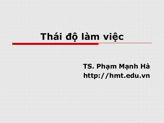 Thái độ làm việc TS. Phạm Mạnh Hà http://hmt.edu.vn
