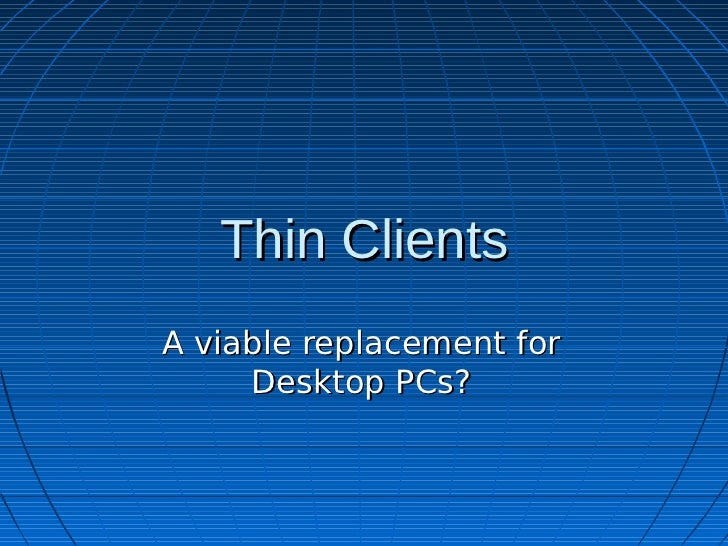 Thin ClientsA viable replacement for     Desktop PCs?