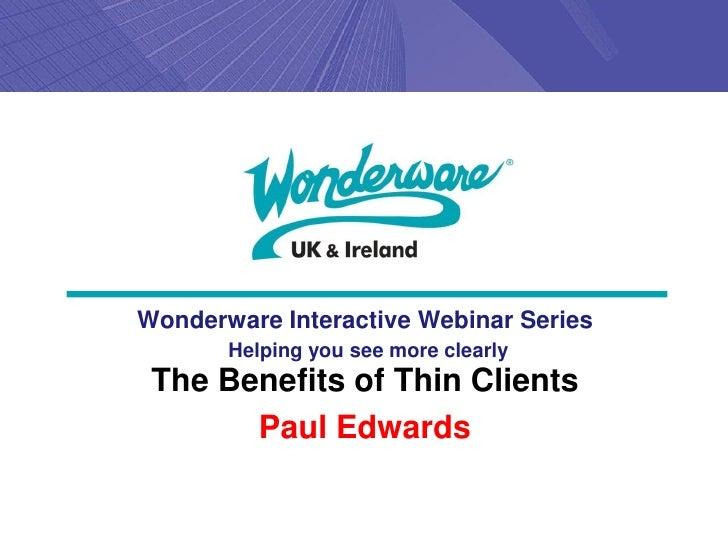 Wonderware Interactive Webinar Series       Helping you see more clearly The Benefits of Thin Clients       Paul Edwards
