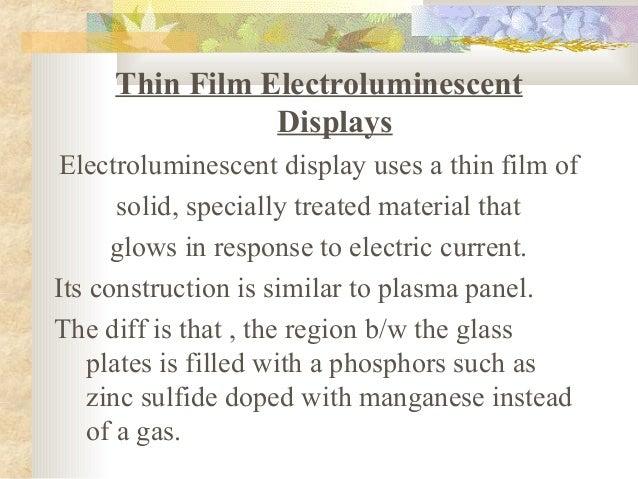 Thin Film Electroluminescent                DisplaysElectroluminescent display uses a thin film of       solid, specially ...