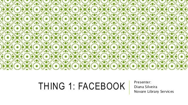 THING 1: FACEBOOK Presenter: Diana Silveira Novare Library Services