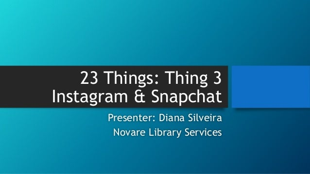 23 Things: Thing 3 Instagram & Snapchat Presenter: Diana Silveira Novare Library Services