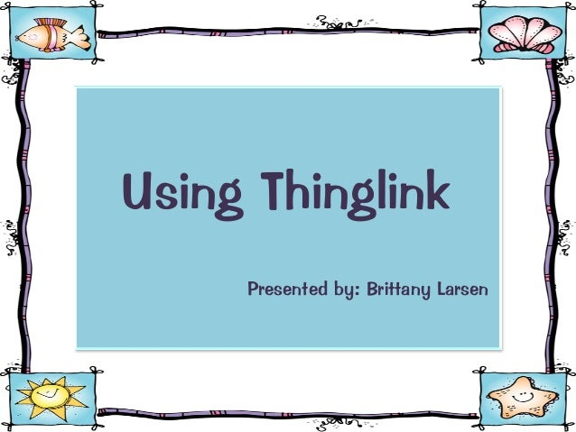 Using Thinglink Presented by: Brittany Larsen