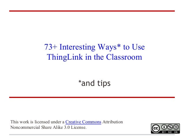 73+ Interesting Ways* to Use ThingLink in the Classroom *and tips  This work is licensed under a Creative Commons Attribut...