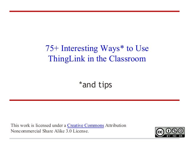 75+ Interesting Ways* to Use ThingLink in the Classroom *and tips  This work is licensed under a Creative Commons Attribut...
