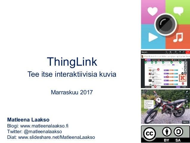 ThingLink Tee itse interaktiivisia kuvia Marraskuu 2017 Matleena Laakso Blogi: www.matleenalaakso.fi Twitter: @matleenalaa...