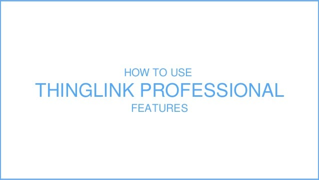 HOW TO USE THINGLINK PROFESSIONAL FEATURES