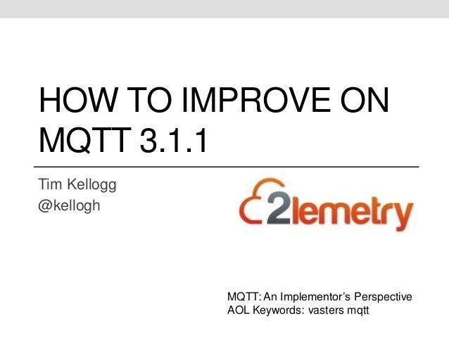 HOW TO IMPROVE ON  MQTT 3.1.1  Tim Kellogg  @kellogh  MQTT: An Implementor's Perspective  AOL Keywords: vasters mqtt