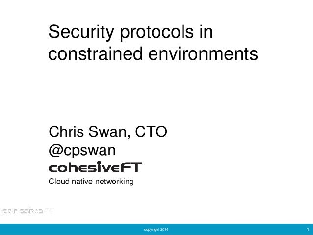 copyright 2014 1 Security protocols in constrained environments Chris Swan, CTO @cpswan Cloud native networking