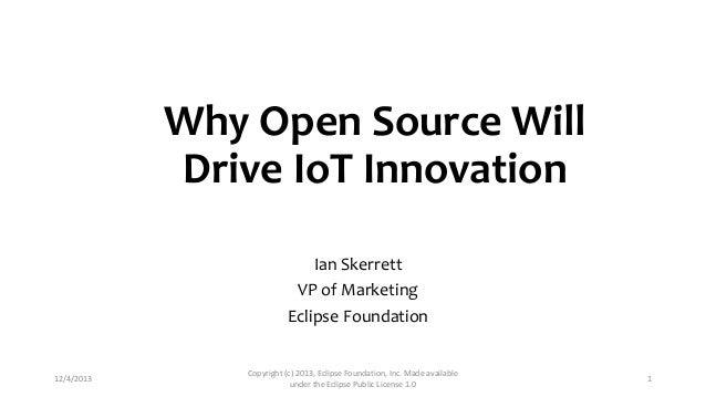 Why Open Source Will Drive IoT Innovation Ian Skerrett VP of Marketing Eclipse Foundation  12/4/2013  Copyright (c) 2013, ...