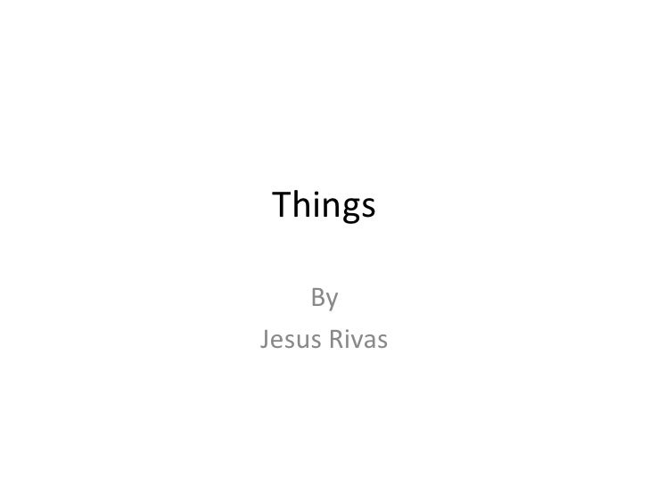 Things <br />By <br />Jesus Rivas<br />