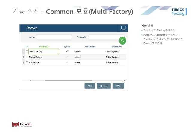 기능 소개 – Common 모듈(Multi Factory) 기능 설명 § 하나 이상의 Factory관리가능 § Factory는 Resource를구분하는 논리적인 단위이고 모든 Resource는 Factory별로관리