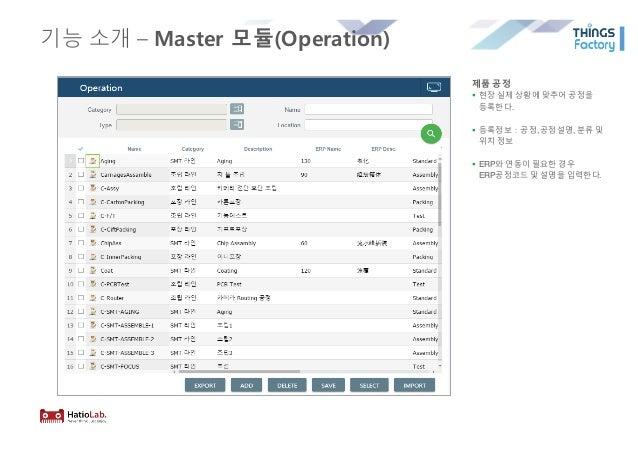 기능 소개 – Master 모듈(Operation) 제품 공정 § 현장 실제 상황에 맞추어 공정을 등록한다. § 등록정보:공정,공정설명, 분류 및 위치 정보 § ERP와 연동이 필요한 경우 ERP공정코드 및 설명을 입력...