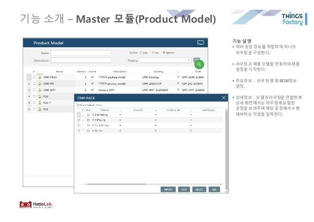기능 소개 – Master 모듈(Product Model) 기능 설명 § 여러 공정 정보를 취합하여 하나의 라우팅을 구성한다. § 라우팅과 제품 모델을 연동하여제품 설정을 시작한다. § 주요정보: 라우팅 명 및 BOM정...