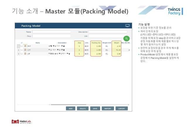 기능 소개 – Master 모듈(Packing Model) 기능 설명 § 포장을 위한 기준 정보를 관리 § 여러 단개의 포장 (소박스포장–중박스포장–대박스포장) 지원을 위해 포장 step을 관리하고포장 공정 자동화를 위...