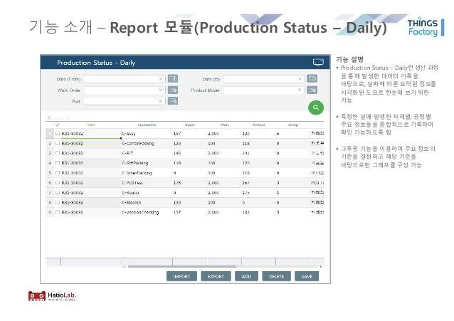 기능 소개 – Report 모듈(Production Status – Daily) 기능 설명 § Production Status – Daily란 생산 과정 을 통해 발생한 데이터 기록을 바탕으로, 날짜에 따른 요약된 정보...