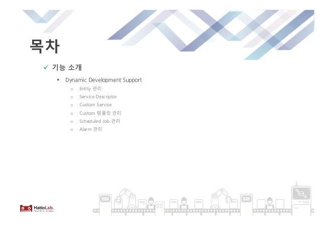 목차 ü 기능 소개 § Dynamic Development Support o Entity 관리 o Service Descriptor o Custom Service o Custom 템플릿 관리 o Scheduled Job...