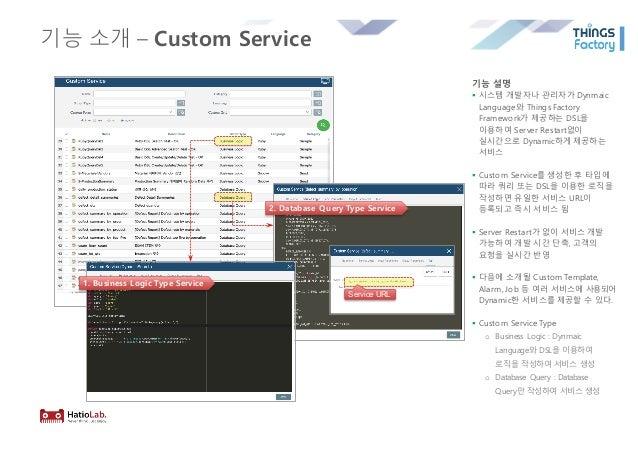 기능 소개 – Custom Service 기능 설명 § 시스템 개발자나 관리자가 Dynmaic Language와 Things Factory Framework가 제공하는 DSL을 이용하여 Server Restart없이 실...