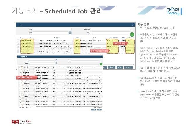 기능 소개 – Scheduled Job 관리 기능 설명 § 주기적으로 실행되는 Job을 관리 § 스케줄링 되는 Job에 대해서 화면에 가시화되어 등록과 변경 등 관리가 편리 § Job은 Job Class 설정을 이용한 ...