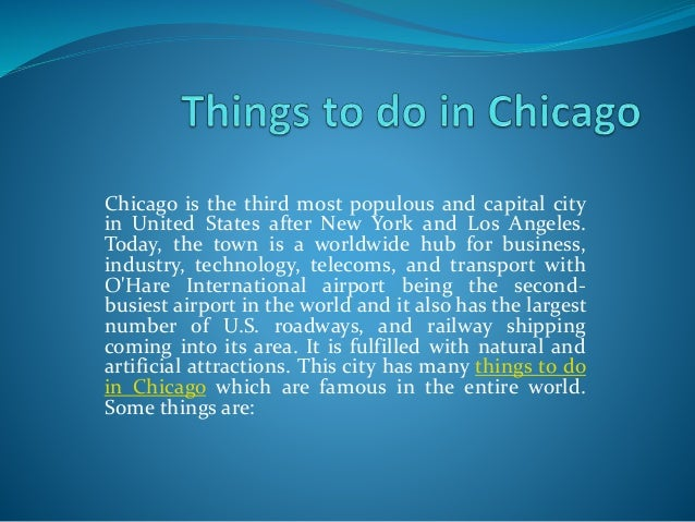 Chicago is the third most populous and capital city in United States after New York and Los Angeles. Today, the town is a ...