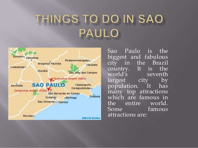 Sao Paulo is the biggest and fabulous city in the Brazil country. It is the world's seventh largest city by population. It...