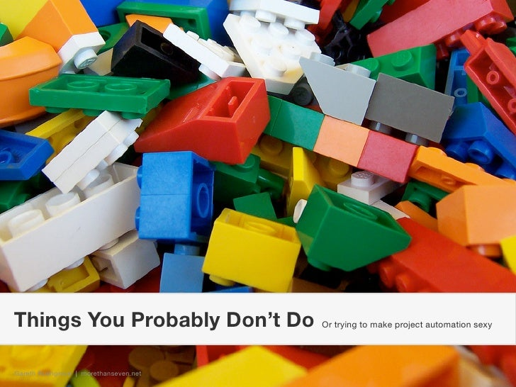Things You Probably Don't Do           Or trying to make project automation sexy     Gareth Rushgrove | morethanseven.net