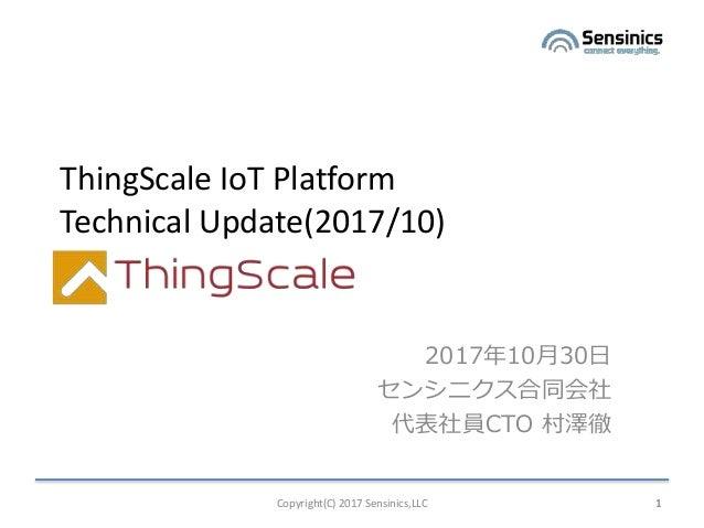 Copyright(C) 2017 Sensinics,LLC 1 ThingScale IoT Platform Technical Update(2017/10) 2017年10月30日 センシニクス合同会社 代表社員CTO 村澤徹 1