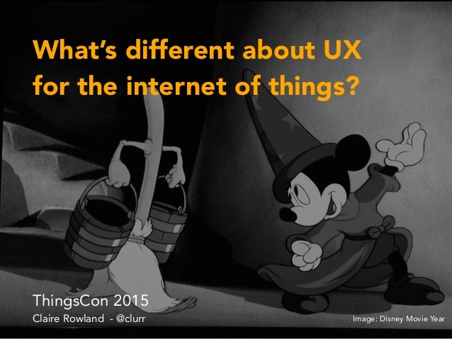 What's different about UX for the internet of things? ThingsCon 2015 Claire Rowland - @clurr Image: Disney Movie Year