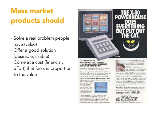 Mass market products should - Solve a real problem people have (value) - Offer a good solution (desirable, usable) - Come ...