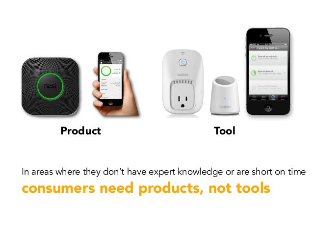 Product Tool In areas where they don't have expert knowledge or are short on time consumers need products, not tools