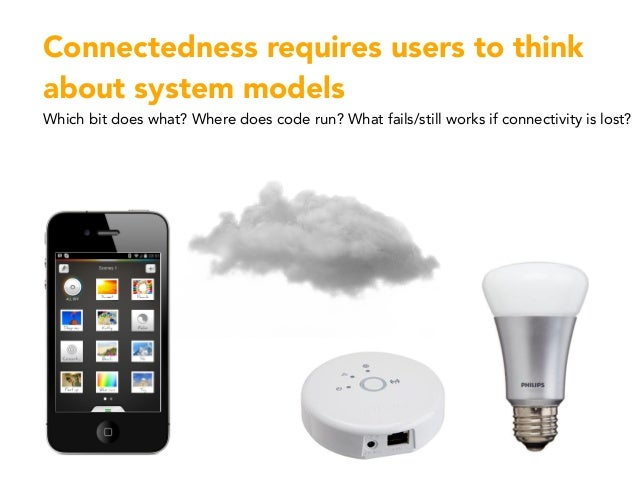 Connectedness requires users to think about system models Which bit does what? Where does code run? What fails/still works...