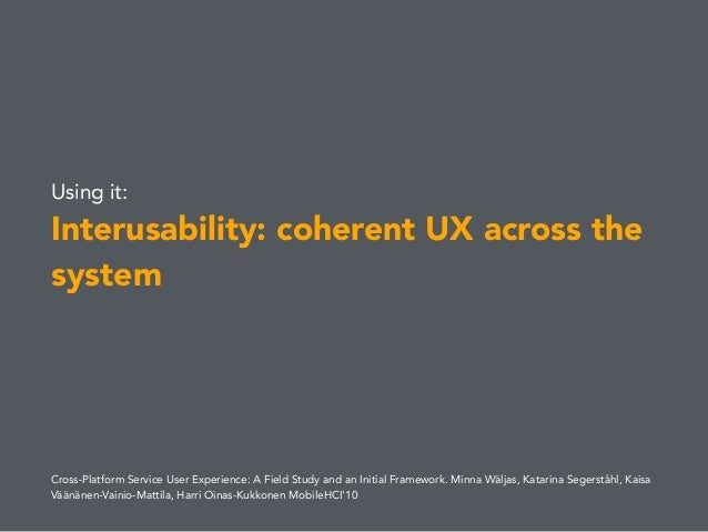 Using it: Interusability: coherent UX across the system Cross-Platform Service User Experience: A Field Study and an Initi...