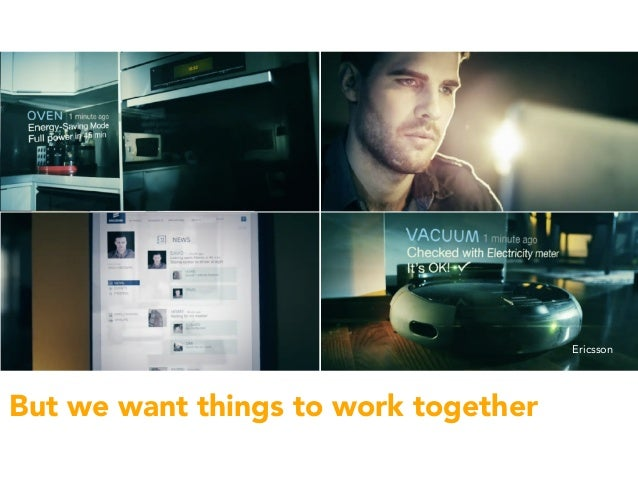 • but this is a world of single apps, single devices, single hub But we want things to work together video by Ericsson Eri...