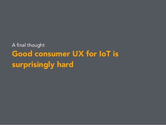 A final thought Good consumer UX for IoT is surprisingly hard