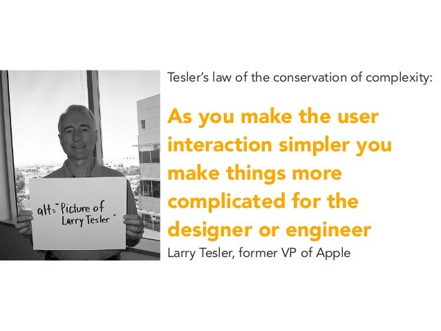 Tesler's law of the conservation of complexity: As you make the user interaction simpler you make things more complicated ...