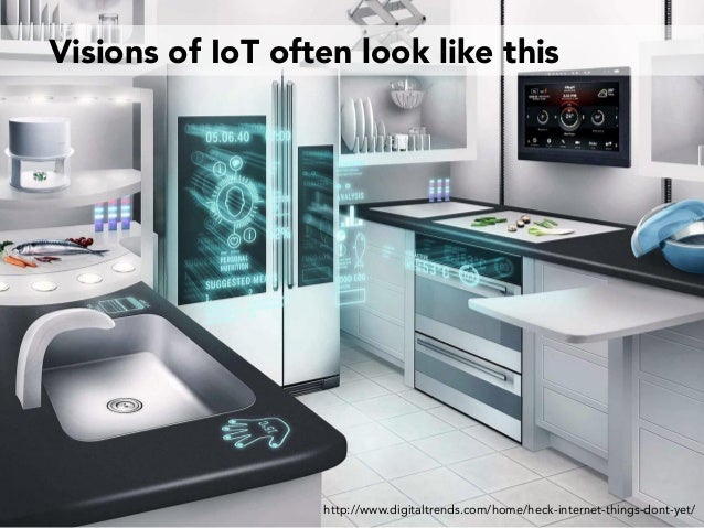 Visions of IoT often look like this http://www.digitaltrends.com/home/heck-internet-things-dont-yet/
